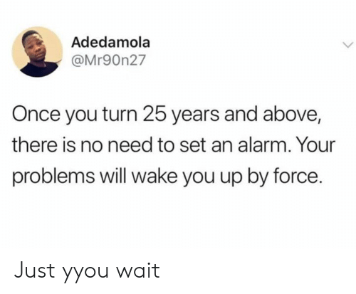 Dank, Alarm, and 25 Years: Adedamola  @Mr90n27  Once you turn 25 years and above,  there is no need to set an alarm. Your  problems will wake you up by force. Just yyou wait