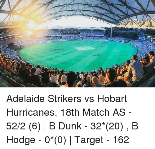 Dunk, Memes, and Target: Adelaide Strikers vs Hobart Hurricanes, 18th Match  AS - 52/2 (6) | B Dunk - 32*(20) , B Hodge - 0*(0) | Target - 162