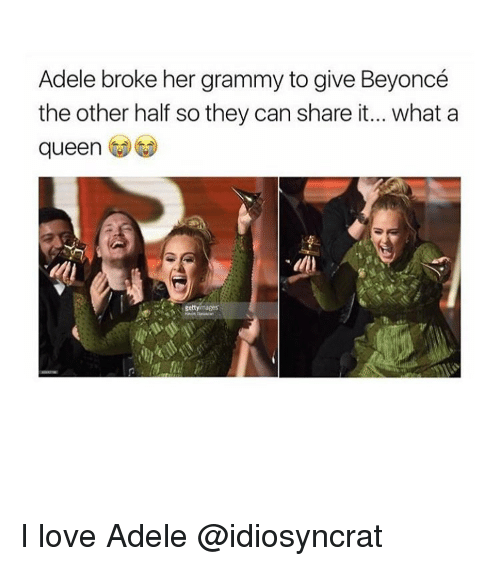 Memes, 🤖, and Adel: Adele broke her grammy to give Beyoncé  the other half so they can share it... what a  queen I love Adele @idiosyncrat