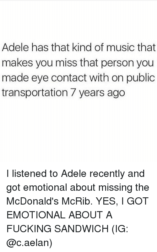 Adele, Fucking, and McDonalds: Adele has that kind of music that  makes you miss that person you  made eye contact with on public  transportation / years ago I listened to Adele recently and got emotional about missing the McDonald's McRib. YES, I GOT EMOTIONAL ABOUT A FUCKING SANDWICH (IG: @c.aelan)