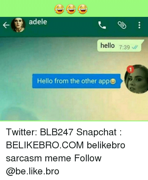 Memes, 🤖, and Adel: adele  hello  7:39  Hello from the other app Twitter: BLB247 Snapchat : BELIKEBRO.COM belikebro sarcasm meme Follow @be.like.bro