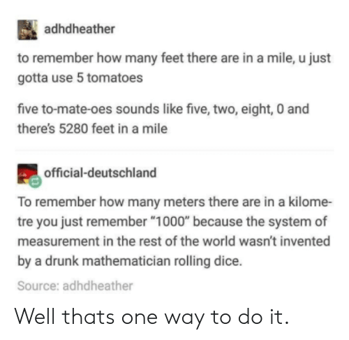 """Drunk, Dice, and World: adhdheather  to remember how many feet there are in a mile, u just  gotta use 5 tomatoes  five to-mate-oes sounds like five, two, eight, 0 and  there's 5280 feet in a mile  official-deutschland  To remember how many meters there are in a kilome-  tre you just remember """"1000"""" because the system of  measurement in the rest of the world wasn't invented  by a drunk mathematician rolling dice.  Source: adhdheather Well thats one way to do it."""