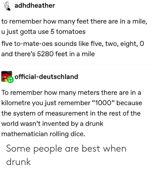 "Drunk, Best, and Dice: adhdheather  to remember how many feet there are in a mile,  u just gotta use 5 tomatoes  five to-mate-oes sounds like five, two, eight, O  and there's 5280 feet in a mile  official-deutschland  To remember how many meters there are in a  kilometre you just remember ""1000"" because  the system of measurement in the rest of the  world wasn't invented by a drunk  mathematician rolling dice. Some people are best when drunk"