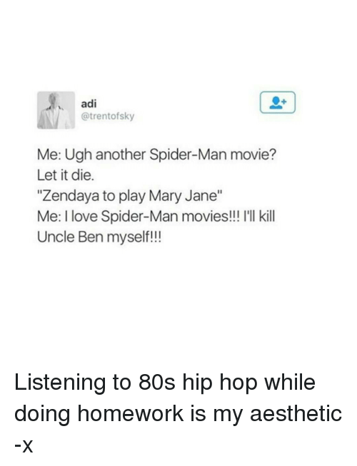 "80s, Love, and Movies: adi  @trent of sky  Me: Ugh another Spider-Man movie?  Let it die.  ""Zendaya to play Mary Jane""  Me: love Spider-Man movies!!! l'll kill  Uncle Ben myself!!! Listening to 80s hip hop while doing homework is my aesthetic -x"