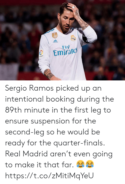 Adidas, Finals, and Real Madrid: adidas  Emirates  aLiga Sergio Ramos picked up an intentional booking during the 89th minute in the first leg to ensure suspension for the second-leg so he would be ready for the quarter-finals. Real Madrid aren't even going to make it that far. 😂😂 https://t.co/zMitiMqYeU