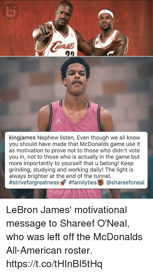 LeBron James, McDonalds, and Memes: ADILIE  kingjames Nephew listen, Even though we all know  you should have made that McDonalds game use it  as motivation to prove not to those who didn't vote  you in, not to those who is actually in the game but  more importantly to yourself that u belong! Keep  grinding, studying and working daily! The light is  always brighter at the end of the tunnel.  LeBron James' motivational message to Shareef O'Neal, who was left off the McDonalds All-American roster. https://t.co/tHInBI5tHq