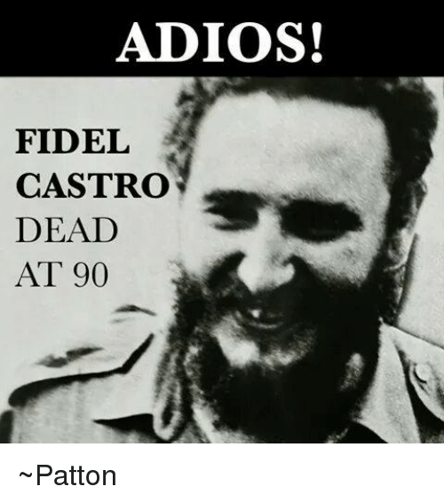 Castro AdiosFidel On At me 90 ~pattonMeme Dead Me 54RqAc3jLS