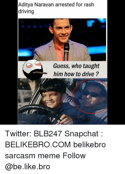 Be Like, Driving, and Meme: Aditya Narayan arrested for raslh  driving  Guess, who taught  him how to drive ? Twitter: BLB247 Snapchat : BELIKEBRO.COM belikebro sarcasm meme Follow @be.like.bro