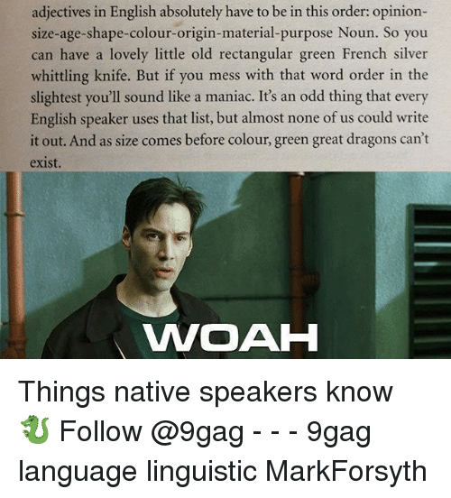 9gag, Memes, and Silver: adjectives in English absolutely have to be in this order: opinion-  size-age-shape-colour-origin-material-purpose Noun. So you  can have a lovely little old rectangular green French silver  whittling knife. But if you mess with that word order in the  slightest you'll sound like a maniac. It's an odd thing that every  English speaker uses that list, but almost none of us could write  it out. And as size comes before colour, green great dragons can't  exist  WOAH Things native speakers know 🐉 Follow @9gag - - - 9gag language linguistic MarkForsyth