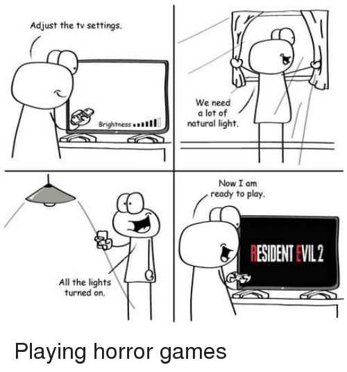Games, All The, and Horror: Adjust the tv settings.  We need  a lot of  Brightnessn  natural light. T  Now I am  ready to play.  RESIDENT EVIL2  All the lights  turned on. Playing horror games