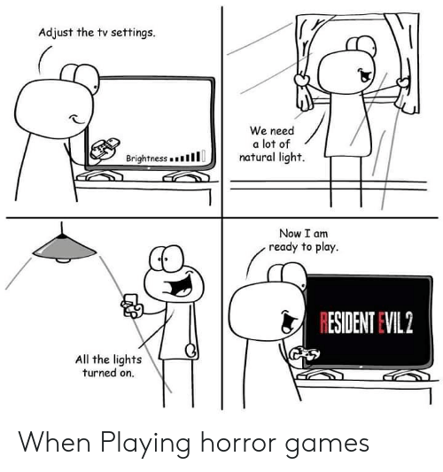 Games, Evil, and All The: Adjust the tv settings.  We need  a lot of  natural light.  Brightness . .  1 1 1  リ|  Now I am  ready to play.  RESIDENT EVIL 2  All the lights  turned on. When Playing horror games
