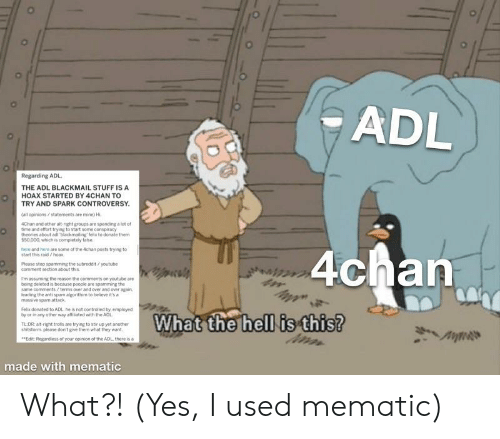 4chan, Tldr, and youtube.com: ADL  Regarding ADL  THE ADL BLACKMAIL STUFF IS A  HOAX STARTED BY 4CHAN TO  TRY AND SPARK CONTROVERSY  (all opinions/statements are mine) HI  4Chan and other alt-right groups are spending a fot of  time and effort trying to start some conspiracy  theories about adi blackmailing felix to donate them  $50.000, which is completely false  here and here are some of the 4chan posts trying to  start this raid/hoax  4chan  Please stop spamming the subreddit /youtube  comment section about this.  m assuming the reason the comments on youtube are  being deleted is because people are spamming the  same comments /terms over and over and over again  eading the anti spam algorithim to believe it's a  massive spam attack  Felx donated to ADL.he is not controlled by, employed  by or in any other way atffilated with the ADL  What the hell is this?  TLDR: alt right trols are trying to stir up yet another  shitstorm please don't give them what they want  Edit:Regardless of your opinion of the ADL there is a  made with mematic What?! (Yes, I used mematic)