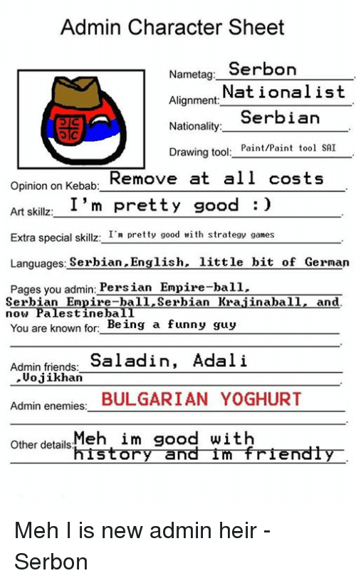 Empire, Friends, and Funny: Admin Character Sheet  Nametag  Serbon  Alignment:  Nationalist  Serbian  Nationality  Drawing too  Paint/Paint tool SAI  Remove at all costs  Opinion on Kebab:  I'm pretty good  Art skillz  Extra special skillz  I'm pretty good with strategy games  Languages  Serbian English  little bit of German  Pages you admin  Persian Empire-ball  Serbian Empire-ball Serbian Krajinaball  and  now Palestine baII  You are known for  Being a funny  guy  Admin friends  Saladin, Adali  Vojikhan  Admin enemies:  BULGARIAN YOGHURT  Other details  Meh im good with  history and im friendly Meh I is new admin heir -Serbon