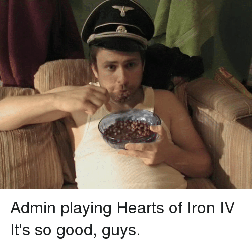 Admin Playing Hearts of Iron IV It's So Good Guys | Ironic