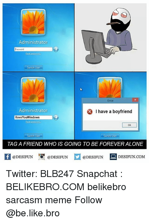 Being Alone, Be Like, and Meme: Administrator  Password  Switch User  Error  Administrator  * I have a boyfriend  lloveYouWindows  OK  Switch User  Switch User  TAG A FRIEND WHO IS GOING TO BE FOREVER ALONE  1  @DESIFUN @DESIFUN  DESIFUN.COMM Twitter: BLB247 Snapchat : BELIKEBRO.COM belikebro sarcasm meme Follow @be.like.bro