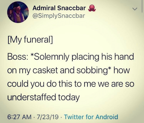 Android, Twitter, and Today: Admiral Snaccbar  @SimplySnaccbar  [My funeral]  Boss: *Solemnly placing his hand  on my casket and sobbing* how  could you do this to me we are so  understaffed today  6:27 AM 7/23/19 Twitter for Android