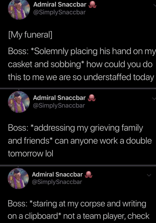 "Family, Friends, and Lol: Admiral Snaccbar  @SimplySnaccbar  [My funeral]  Boss: ""Solemnly placing his hand on my  casket and sobbing* how could you do  this to me we are so understaffed today  Admiral Snaccbar  @SimplySnaccbar  Boss: *addressing my grieving family  and friends* can anyone work a double  tomorrow lol  Admiral Snaccbar  @SimplySnaccbar  Boss: *staring at my corpse and writing  clipboard* not a team player, check  on a"