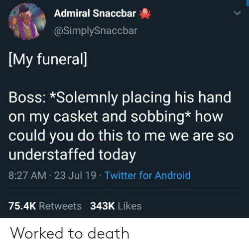 Android, Twitter, and Death: Admiral Snaccbar  @SimplySnaccbar  [My funerall  Boss: *Solemnly placing his hand  on my casket and sobbing* how  could you do this to me we are so  understaffed today  8:27 AM 23 Jul 19 Twitter for Android  75.4K Retweets 343K Likes Worked to death