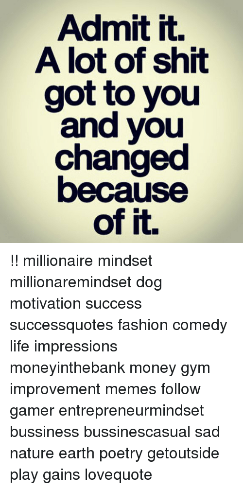 Fashion, Gym, and Life: Admit it.  A lot of shit  got to you  and you  changed  because  of it. !! millionaire mindset millionaremindset dog motivation success successquotes fashion comedy life impressions moneyinthebank money gym improvement memes follow gamer entrepreneurmindset bussiness bussinescasual sad nature earth poetry getoutside play gains lovequote