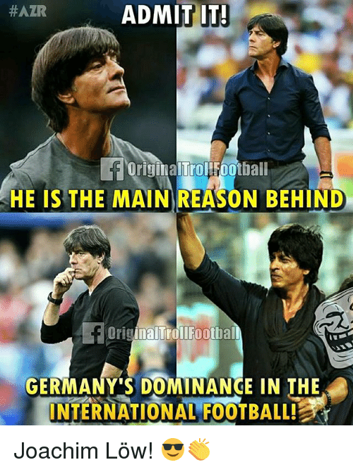 Football, Memes, and International: ADMIT IT  #AZR  OriginalTrolFoothall  H  HE IS THE MAIN REASON BEHIND  D  OriginalTrollFootbal  GERMANY'S DOMINANCE IN THE  INTERNATIONAL FOOTBALL! Joachim Löw! 😎👏