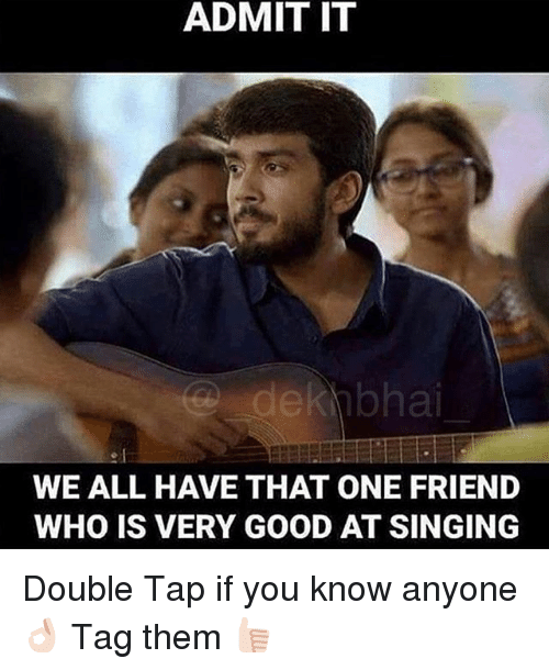 Singing, Good, and Dekh Bhai: ADMIT IT  e I  WE ALL HAVE THAT ONE FRIEND  WHO IS VERY GOOD AT SINGING Double Tap if you know anyone 👌🏻 Tag them 👍🏻