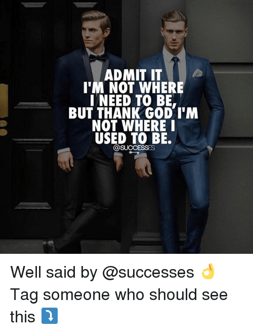 God, Memes, and Tag Someone: ADMIT IT  I'M NOT WHERE  I NEED TO BE  BUT THANK GOD T'M  NOT WHEREI  USED TO BE.  @SUCCESSES Well said by @successes 👌 Tag someone who should see this ⤵️