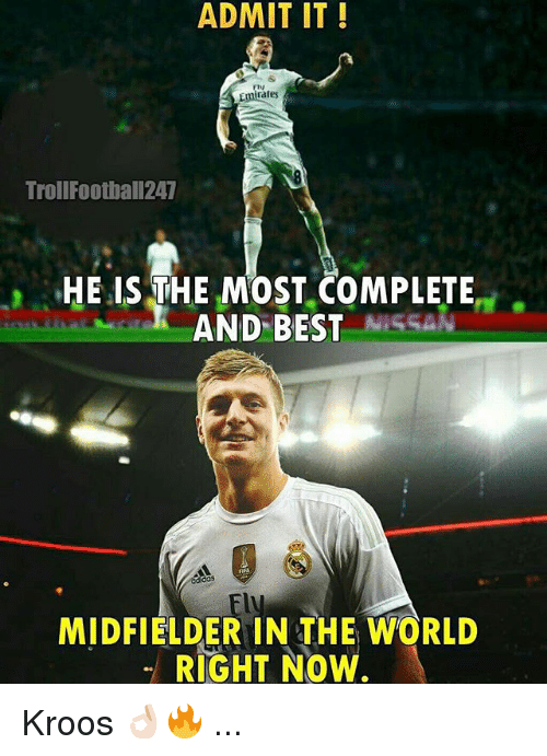 Memes, Best, and Nissan: ADMIT IT!  irates  TrollFootball247  HE IS THE MOST COMPLETE  AND BEST NISSAN  MIDFIELDER IN THE WORLD  RIGHT NOW Kroos 👌🏻🔥 ...