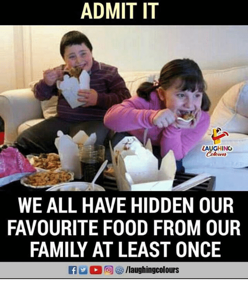 Family, Food, and Indianpeoplefacebook: ADMIT IT  LAUGHING  WE ALL HAVE HIDDEN OUR  FAVOURITE FOOD FROM OUR  FAMILY AT LEAST ONCE