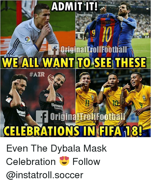 Fifa, Football, and Memes: ADMIT IT!  MESSI  Foriginallroll Football  WE ALL WANT TO SEE THESE  HAZR  Bame  f Originallial Football  CELEBRATIONS IN FIFA 18! Even The Dybala Mask Celebration 😍 Follow @instatroll.soccer