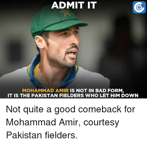 Memes, Pakistan, and 🤖: ADMIT IT  MOHAMMAD AMIR  IS NOT IN BAD FORM  IT IS THE PAKISTAN FIELDERS WHO LET HIM DOWN Not quite a good comeback for Mohammad Amir, courtesy Pakistan fielders.