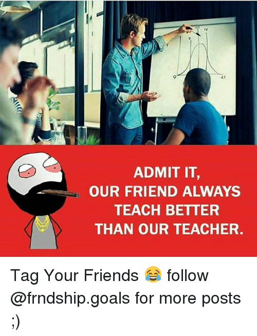Memes, 🤖, and Teachers: ADMIT IT  OUR FRIEND ALWAYS  TEACH BETTER  THAN OUR TEACHER. Tag Your Friends 😂 follow @frndship.goals for more posts ;)