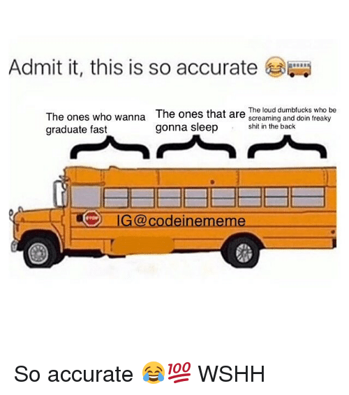 Memes, Shit, and Wshh: Admit it, this is so accurate  The ones who wanna The ones that are e lond duks who be  graduate fast  shit in the back  gonna sleep hi in te band doin treaky  G@ codeinememe So accurate 😂💯 WSHH