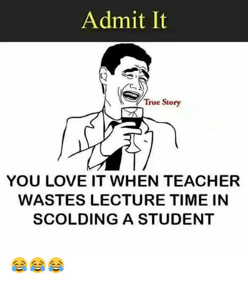 Love, Memes, and Teacher: Admit It  True Story  YOU LOVE IT WHEN TEACHER  WASTES LECTURE TIME IN  SCOLDING A STUDENT 😂😂😂
