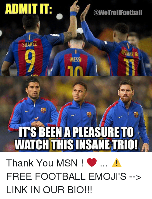 Football, Memes, and Thank You: ADMIT IT:  @WeTrollFootball  SUAREZ  MESSI  ITS BEEN A PLEASURE TO  10  WATCH THIS INSANE TRIO! Thank You MSN ! ❤️ ... ⚠️FREE FOOTBALL EMOJI'S --> LINK IN OUR BIO!!!