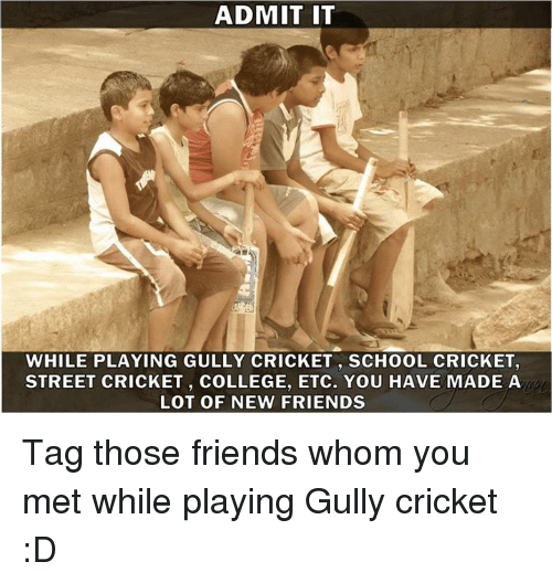Memes, Cricket, and 🤖: ADMIT IT  WHILE PLAYING GULLY CRICKET SCHOOL CRICKET,  STREET CRICKET, COLLEGE, ETC. YoU HAVE MADE A  LOT OF NEW FRIENDS Tag those friends whom you met while playing Gully cricket :D