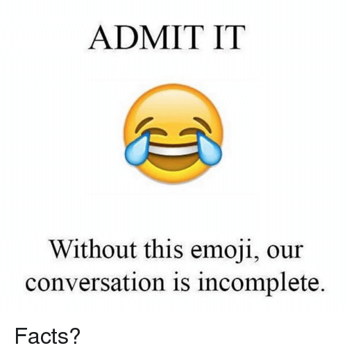 Dank, Emoji, and Facts: ADMIT IT  Without this emoji, our  conversation is incomplete. Facts?