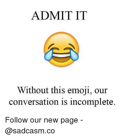 Emoji, Memes, and 🤖: ADMIT IT  Without this emoji, our  conversation is incomplete. Follow our new page - @sadcasm.co