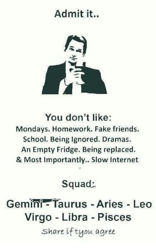 Fake, Friends, and Internet: Admit it.  You don't like  Mondays. Homework. Fake friends.  School. Being Ignored. Dramas.  An Empty Fridge. Being replaced.  & Most Importantly. Slow Internet  Squad:  Gemini- Taurus Aries Leo  Virgo - Libra Pisces  Share if tyou agree