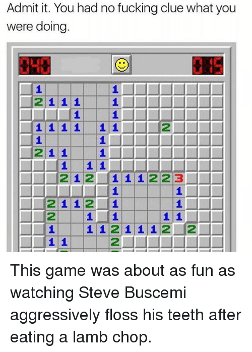 Fucking, Memes, and Steve Buscemi: Admit it. You had no fucking clue what you  were doing.  2111  2  21 1  212 1 1 1223  2112 1  112  1 1211 12 2 This game was about as fun as watching Steve Buscemi aggressively floss his teeth after eating a lamb chop.