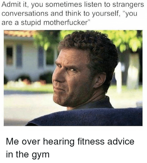 "Advice, Gym, and Fitness: Admit it, you sometimes listen to strangers  conversations and think to yourself, ""you  are a stupid motherfucker"" Me over hearing fitness advice in the gym"
