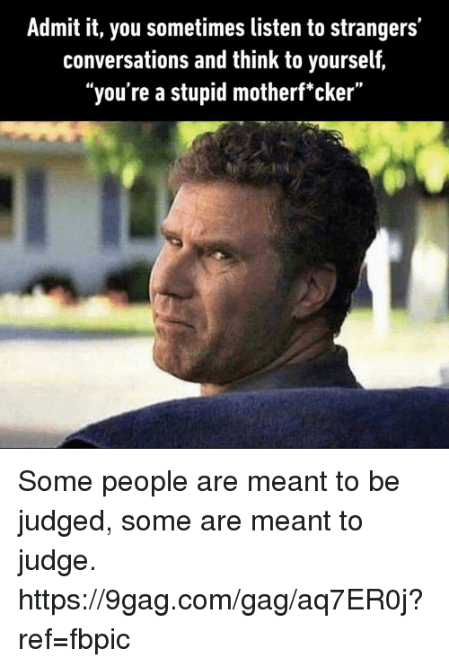 """9gag, Dank, and 🤖: Admit it, you sometimes listen to strangers'  conversations and think to yourself,  """"you're a stupid motherf'cker"""" Some people are meant to be judged, some are meant to judge. https://9gag.com/gag/aq7ER0j?ref=fbpic"""