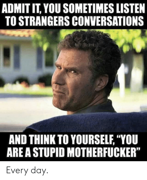 "Memes, 🤖, and Day: ADMIT IT, YOU SOMETIMES LISTEN  TO STRANGERS CONVERSATIONS  AND THINK TO YOURSELF, ""YOU  ARE A STUPID MOTHERFUCKER"" Every day."