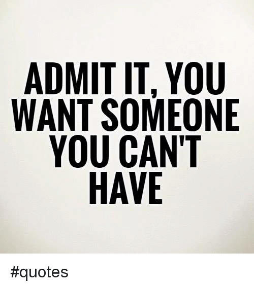 ADMIT IT YOU WANT SOMEONE YOU CAN\'T HAVE #Quotes | Meme on ME.ME