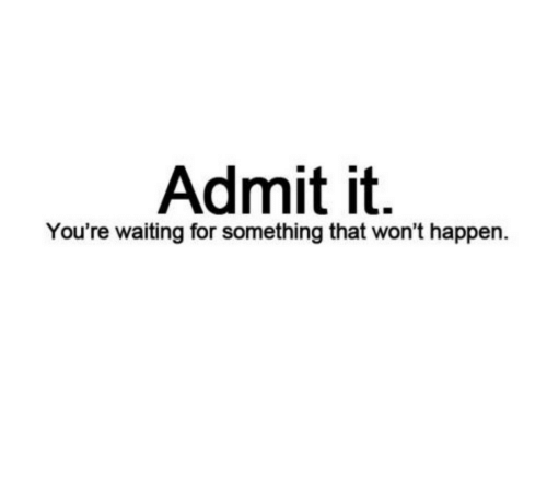 Waiting..., For, and Youre: Admit it.  You're waiting for something that won't happen.