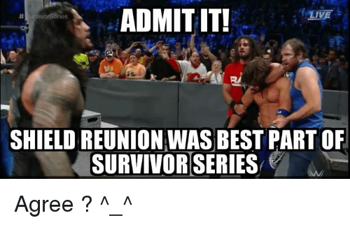 Memes, Survivor, and Survivor Series: ADMITIT!  LIVE  SHIELD REUNION WAS BEST PARTOF  SURVIVOR SERIES Agree ? ^_^