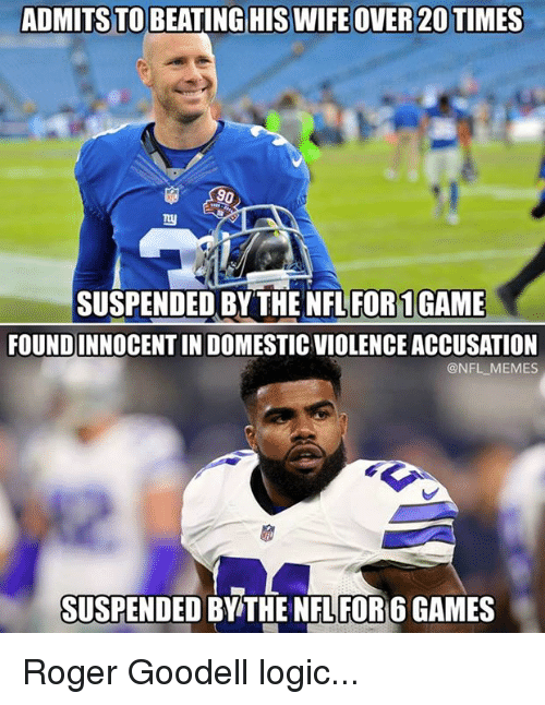 Logic, Memes, and Nfl: ADMITS TO BEATING HIS WIFE OVER 20 TIMES  90  SUSPENDED BY THE NFL FOR1GAME  FOUNDINNOCENT IN DOMESTIC VIOLENCE ACCUSATION  @NFL MEMES  SUSPENDED BY THE NFL FOR 6 GAMES Roger Goodell logic...