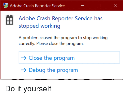 Adobe, Programmer Humor, and Crash: Adobe Crash Reporter Service  Adobe Crash Reporter Service has  stopped working  A problem caused the program to stop working  correctly. Please close the program  Close the program  Debug the program