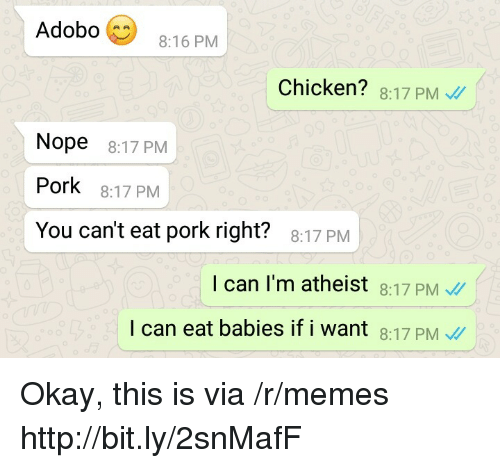Memes, Chicken, and Http: Adobo  8:16 PM  Chicken? 8:17 PM  Nope 8:17 PM  Pork 8:17 PM  You can't eat pork right?  8:17 PM  I can I'm atheist 8:17 PM  l can eat babies if i want 8:17 PM Okay, this is  via /r/memes http://bit.ly/2snMafF