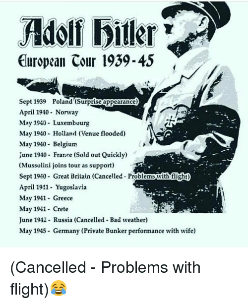 Memes, 🤖, and Holland: Adolf biller  European Cour 1939-45  Sept 1939 Poland (Surprise appearance)  April 1940- Norway  May 1940 Luxembourg  May 1940- Holland (Venue flooded)  May 1940- Belgium  June 1940- France (Sold out Quickly)  (Mussolini joins tour as support)  Sept 1940 Great Britain (Cancelled. Problemswith fisht)  April 1941- Yugoslavia  May 1941 Greece  May 1941 Crete  June 1942 Russia (Cancelled Bad weather)  May 1945 Germany (Private Bunker performance with wife) (Cancelled - Problems with flight)😂