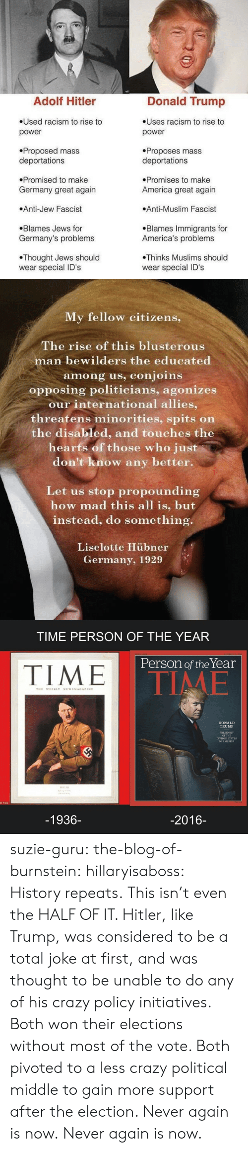 America, Crazy, and Donald Trump: Adolf Hitler  Donald Trump  Used racism to rise to  Uses racism to rise to  power  power  Proposed mass  deportations  Proposes mass  deportations  Promised to make  Promises to make  Germany great again  America great again  Anti-Jew Fascist  Anti-Muslim Fascist  Blames Immigrants for  America's problems  Blames Jews for  Germany's problems  Thinks Muslims should  Thought Jews should  wear special ID's  wear special ID'S   My fellow citizens,  The rise of this blusterous  man bewilders the educated  among us, conjoins  opposing politicians, agonizes  our international allies,  threatens minorities, spits on  the disabled, and touches the  hearts of those who just  don't know any  better.  Let us stop propounding  how mad this all is, but  instead, do something.  Liselotte Hübner  Germany, 1929   TIME PERSON OF THE YEAR  DOUBLE ISSUE  DECEMBER 19, 2016  Person of the Year  TIME  TIME  THE WEEKLY NEWSMAGAZINE  DONALD  TRUMP  PRESIDENT  OF THE  DIVIDED STATES  OF AMERICA  HITLER  © Time  -1936-  -2016- suzie-guru:  the-blog-of-burnstein:  hillaryisaboss: History repeats.  This isn't even the HALF OF IT. Hitler, like Trump, was considered to be a total joke at first, and was thought to be unable to do any of his crazy policy initiatives. Both won their elections without most of the vote. Both pivoted to a less crazy political middle to gain more support after the election.  Never again is now.  Never again is now.